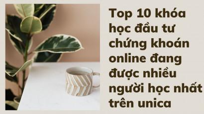 Top 10 khóa học đầu tư chứng khoán online đang được nhiều người học nhất trên unica